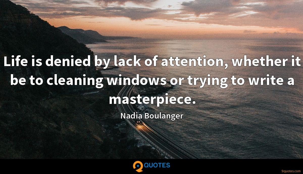Life is denied by lack of attention, whether it be to cleaning windows or trying to write a masterpiece.
