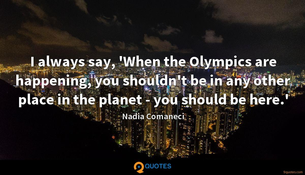 I always say, 'When the Olympics are happening, you shouldn't be in any other place in the planet - you should be here.'