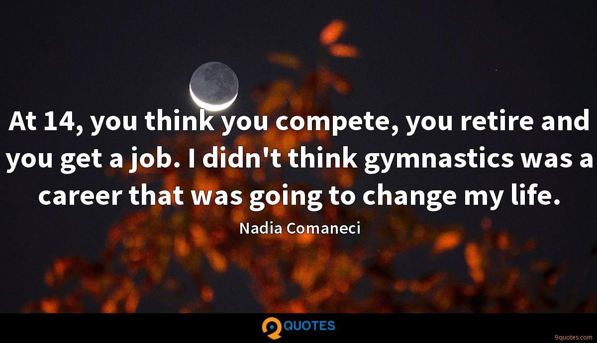 At 14, you think you compete, you retire and you get a job. I didn't think gymnastics was a career that was going to change my life.