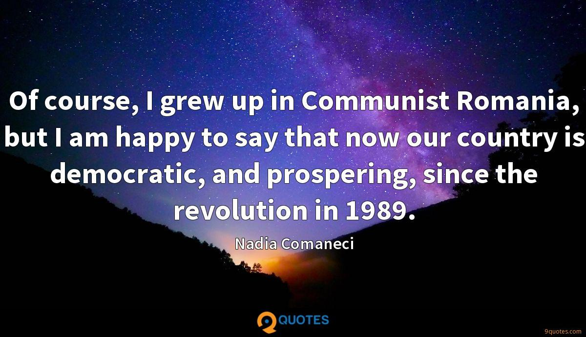 Of course, I grew up in Communist Romania, but I am happy to say that now our country is democratic, and prospering, since the revolution in 1989.