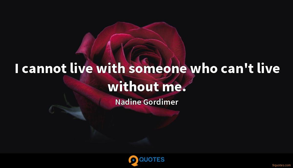 I cannot live with someone who can't live without me.