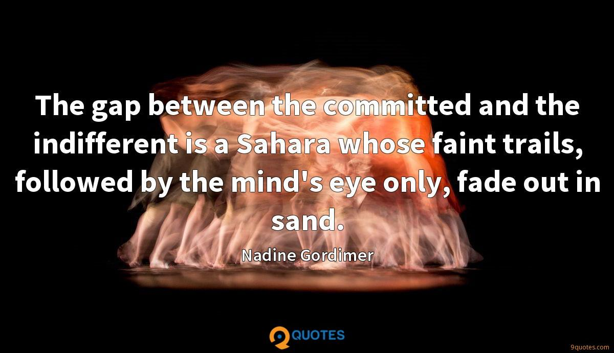 The gap between the committed and the indifferent is a Sahara whose faint trails, followed by the mind's eye only, fade out in sand.