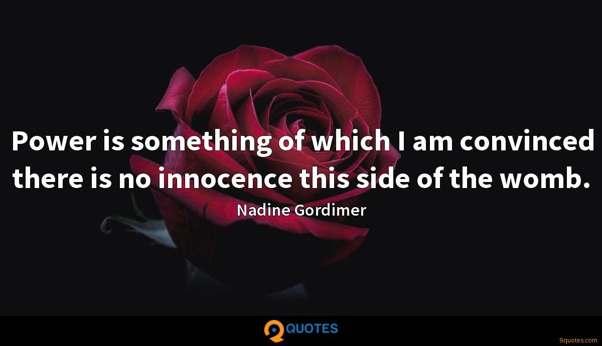 Power is something of which I am convinced there is no innocence this side of the womb.