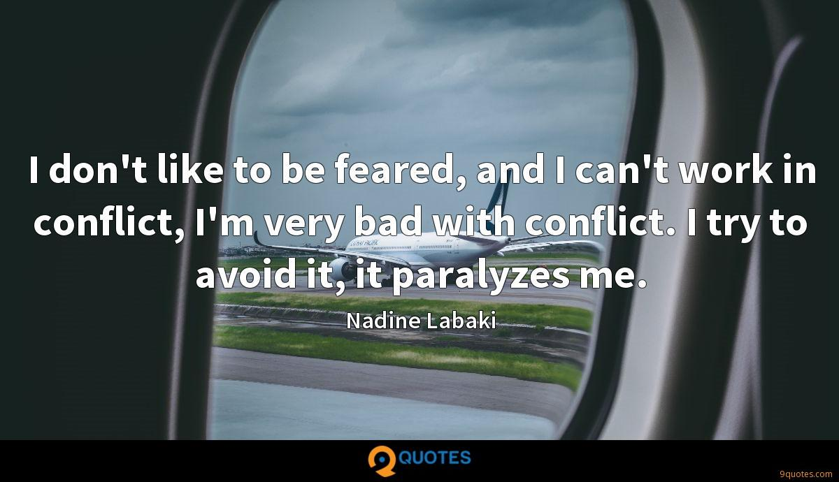 I don't like to be feared, and I can't work in conflict, I'm very bad with conflict. I try to avoid it, it paralyzes me.