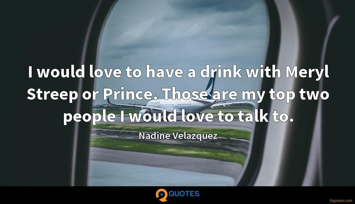 I would love to have a drink with Meryl Streep or Prince. Those are my top two people I would love to talk to.