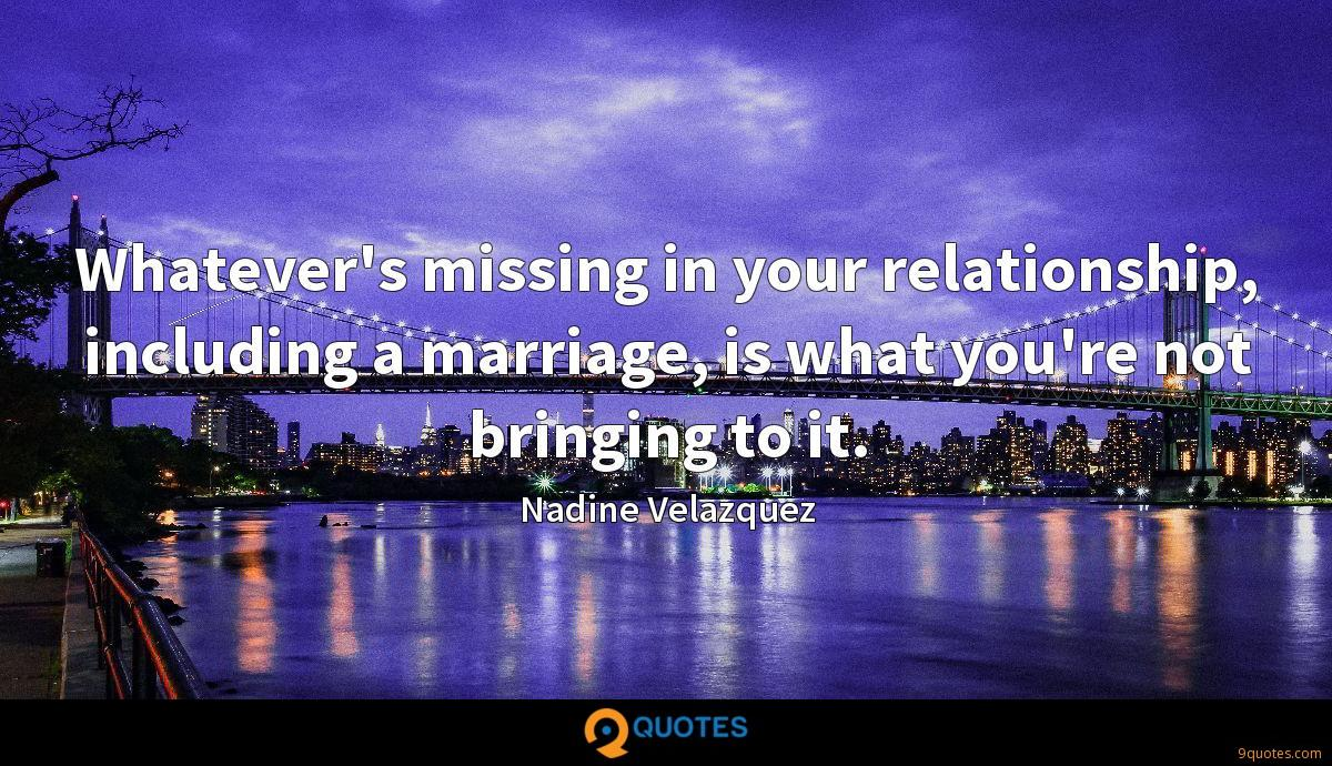 Whatever's missing in your relationship, including a marriage, is what you're not bringing to it.