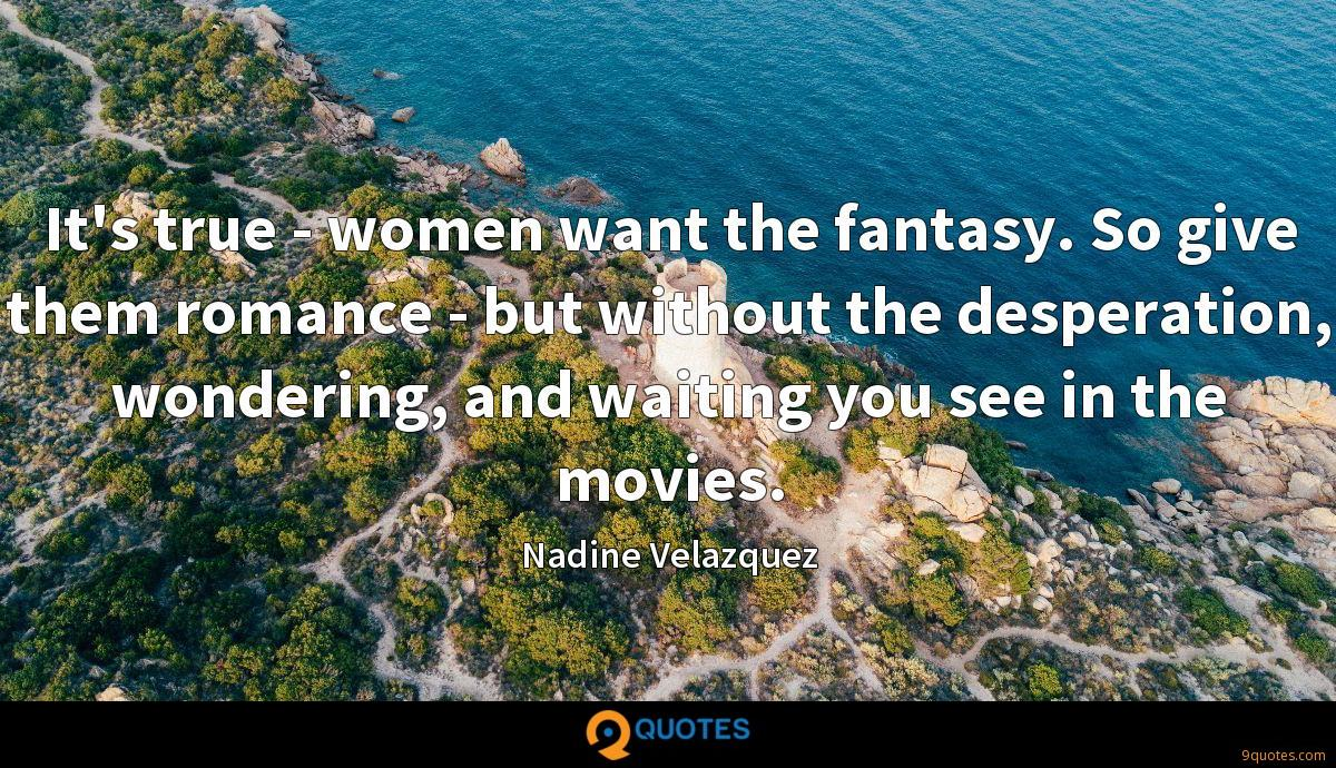It's true - women want the fantasy. So give them romance - but without the desperation, wondering, and waiting you see in the movies.