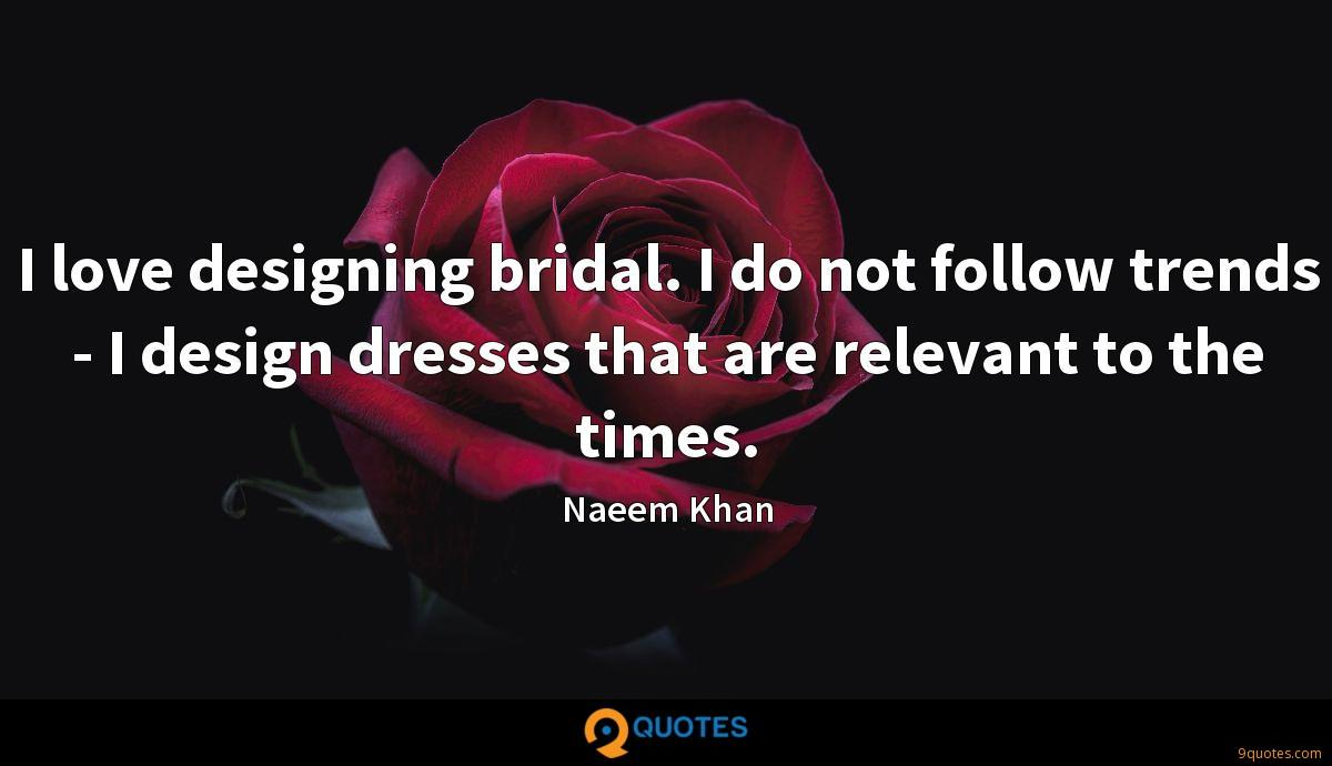 I love designing bridal. I do not follow trends - I design dresses that are relevant to the times.