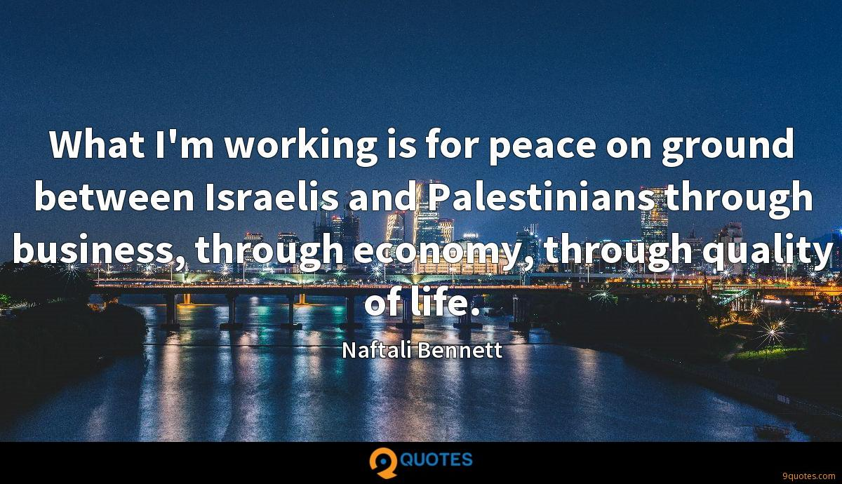 What I'm working is for peace on ground between Israelis and Palestinians through business, through economy, through quality of life.