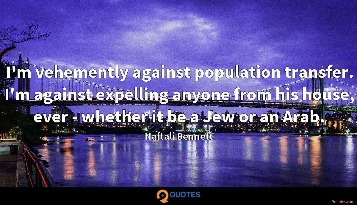 I'm vehemently against population transfer. I'm against expelling anyone from his house, ever - whether it be a Jew or an Arab.