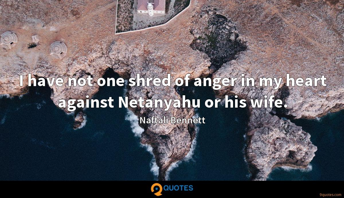 I have not one shred of anger in my heart against Netanyahu or his wife.