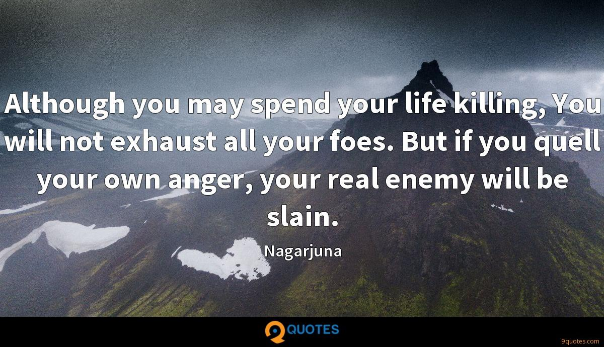 Although you may spend your life killing, You will not exhaust all your foes. But if you quell your own anger, your real enemy will be slain.