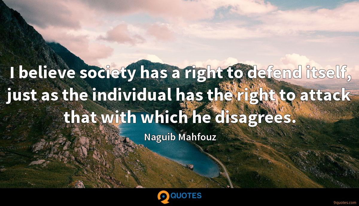 I believe society has a right to defend itself, just as the individual has the right to attack that with which he disagrees.