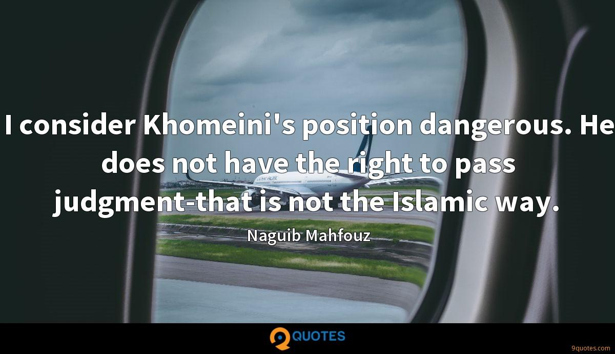 I consider Khomeini's position dangerous. He does not have the right to pass judgment-that is not the Islamic way.
