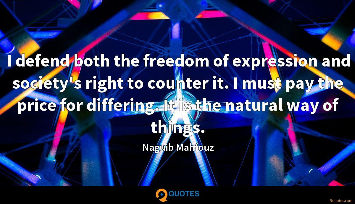 I defend both the freedom of expression and society's right to counter it. I must pay the price for differing. It is the natural way of things.