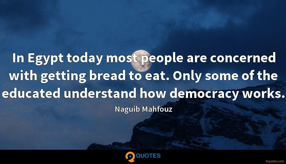 In Egypt today most people are concerned with getting bread to eat. Only some of the educated understand how democracy works.