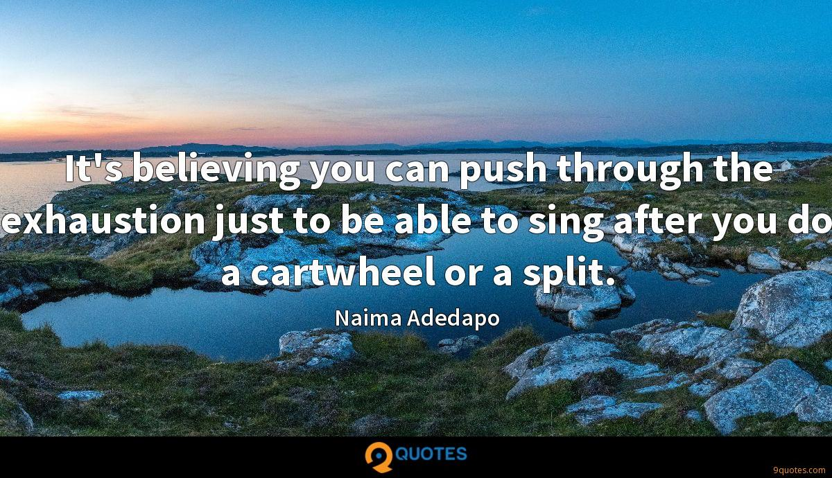 It's believing you can push through the exhaustion just to be able to sing after you do a cartwheel or a split.