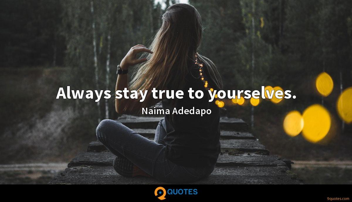 Always stay true to yourselves.