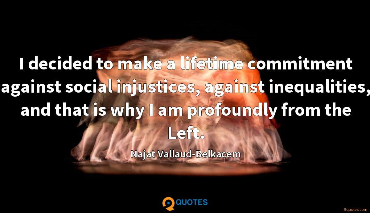 I decided to make a lifetime commitment against social injustices, against inequalities, and that is why I am profoundly from the Left.