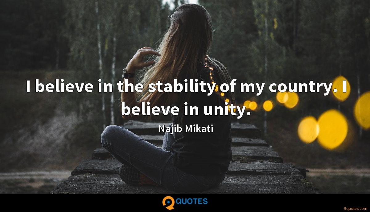 I believe in the stability of my country. I believe in unity.