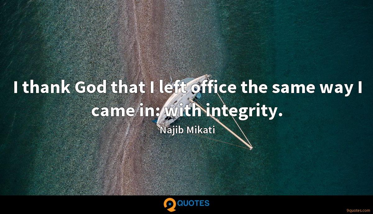 I thank God that I left office the same way I came in: with integrity.