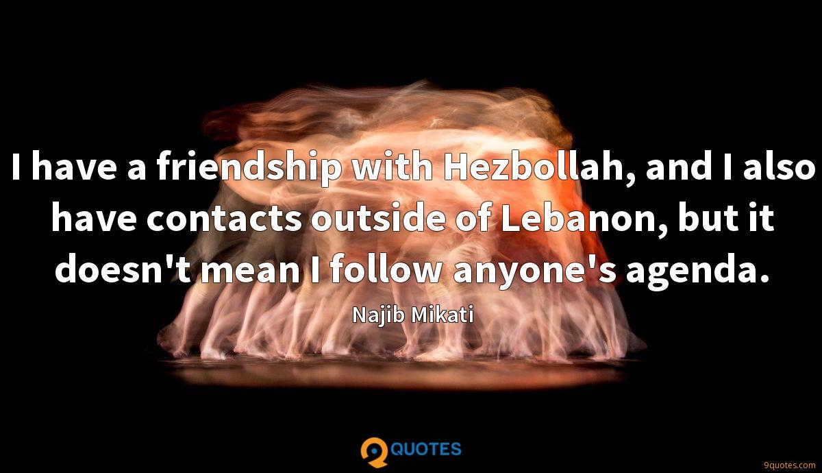 I have a friendship with Hezbollah, and I also have contacts outside of Lebanon, but it doesn't mean I follow anyone's agenda.