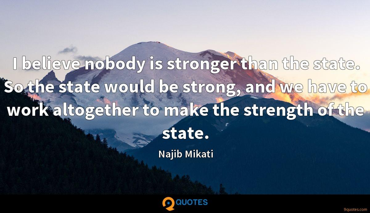 I believe nobody is stronger than the state. So the state would be strong, and we have to work altogether to make the strength of the state.