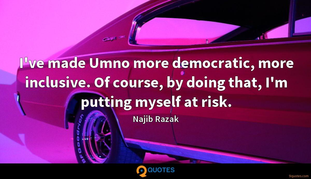 I've made Umno more democratic, more inclusive. Of course, by doing that, I'm putting myself at risk.