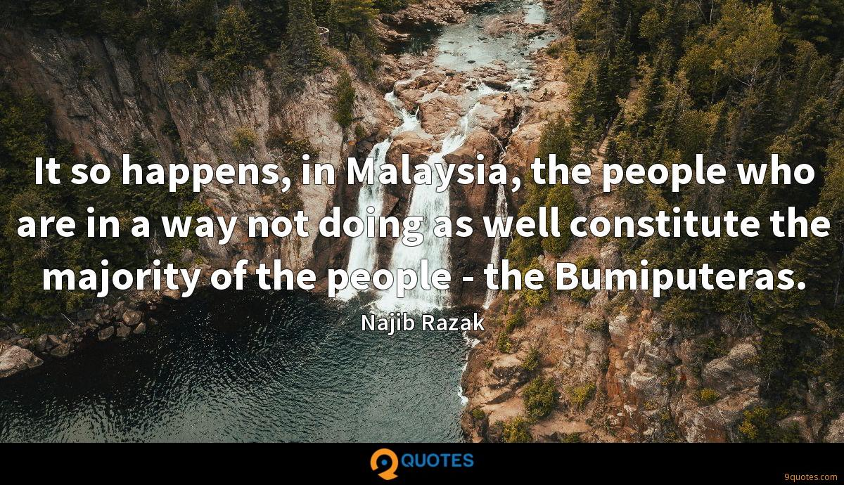 It so happens, in Malaysia, the people who are in a way not doing as well constitute the majority of the people - the Bumiputeras.