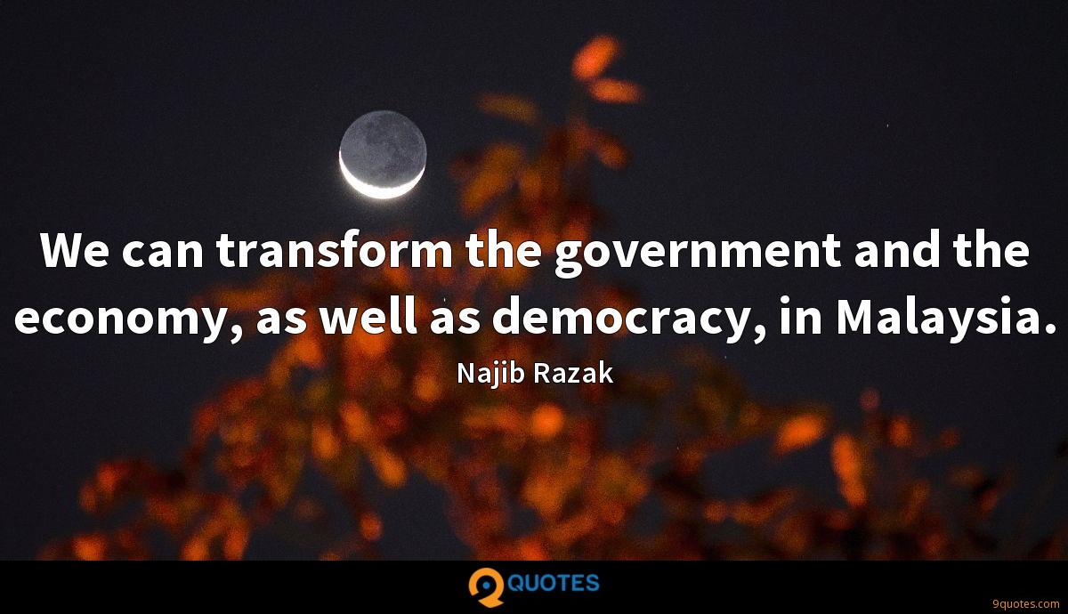We can transform the government and the economy, as well as democracy, in Malaysia.