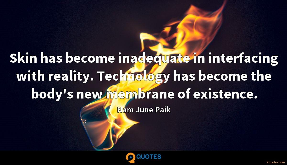 Skin has become inadequate in interfacing with reality. Technology has become the body's new membrane of existence.