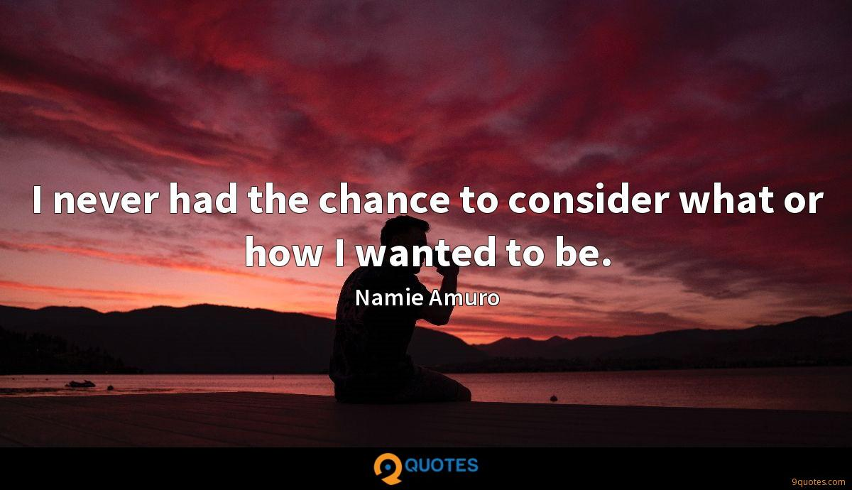 I never had the chance to consider what or how I wanted to be.