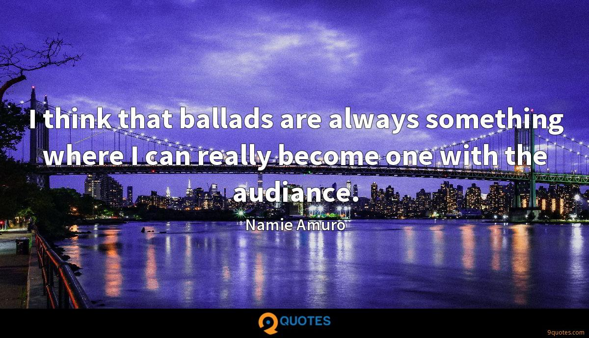 I think that ballads are always something where I can really become one with the audiance.
