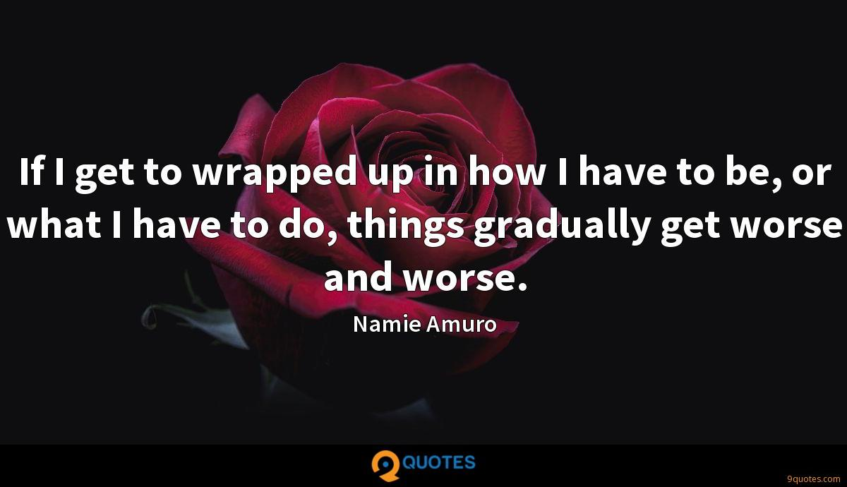 If I get to wrapped up in how I have to be, or what I have to do, things gradually get worse and worse.