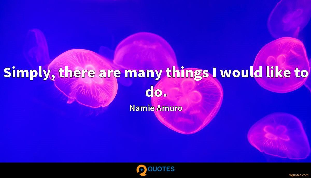Simply, there are many things I would like to do.