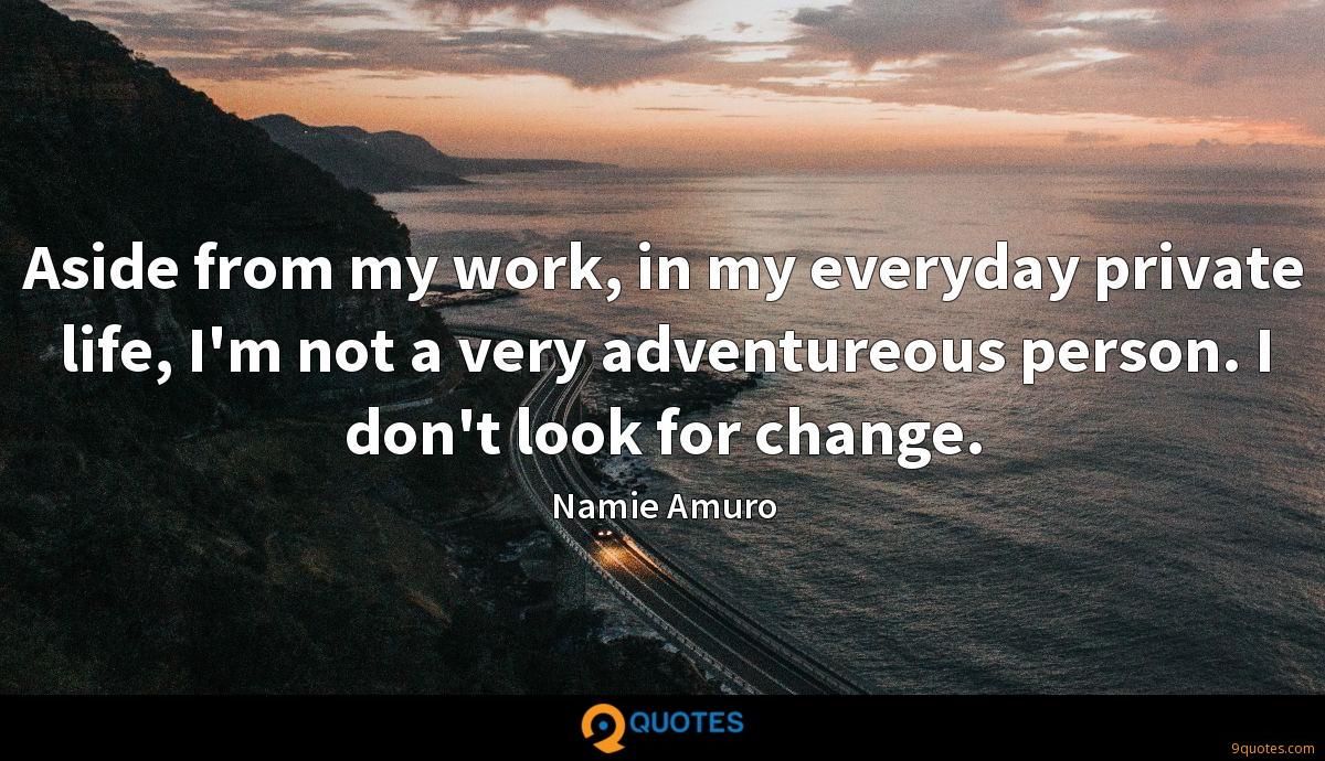 Aside from my work, in my everyday private life, I'm not a very adventureous person. I don't look for change.