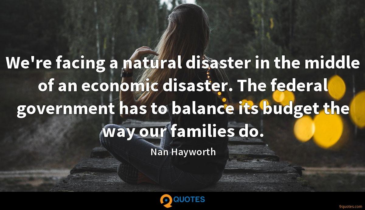 We're facing a natural disaster in the middle of an economic disaster. The federal government has to balance its budget the way our families do.