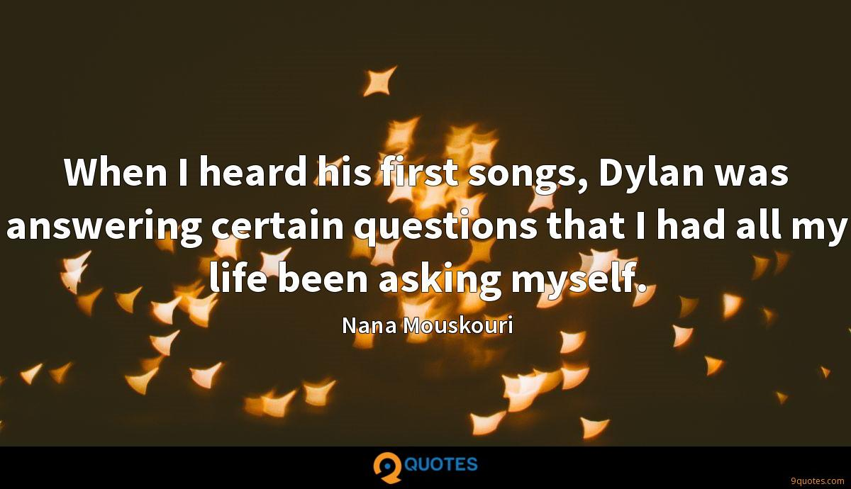 When I heard his first songs, Dylan was answering certain questions that I had all my life been asking myself.