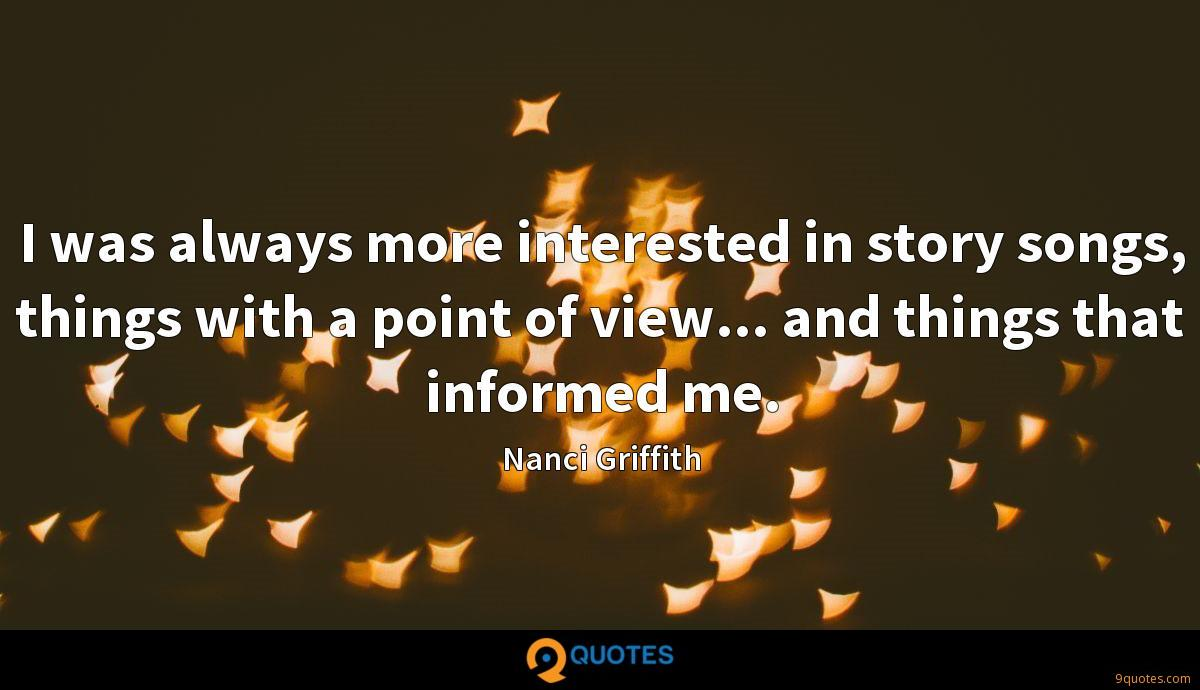 I was always more interested in story songs, things with a point of view... and things that informed me.