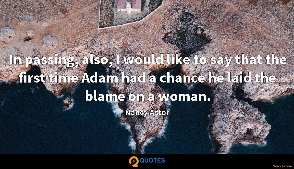 In passing, also, I would like to say that the first time Adam had a chance he laid the blame on a woman.