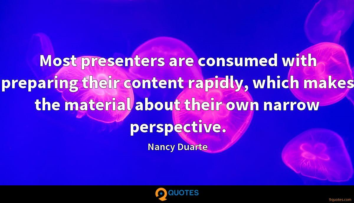 Most presenters are consumed with preparing their content rapidly, which makes the material about their own narrow perspective.