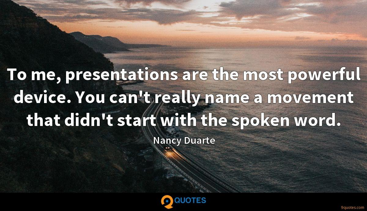 To me, presentations are the most powerful device. You can't really name a movement that didn't start with the spoken word.