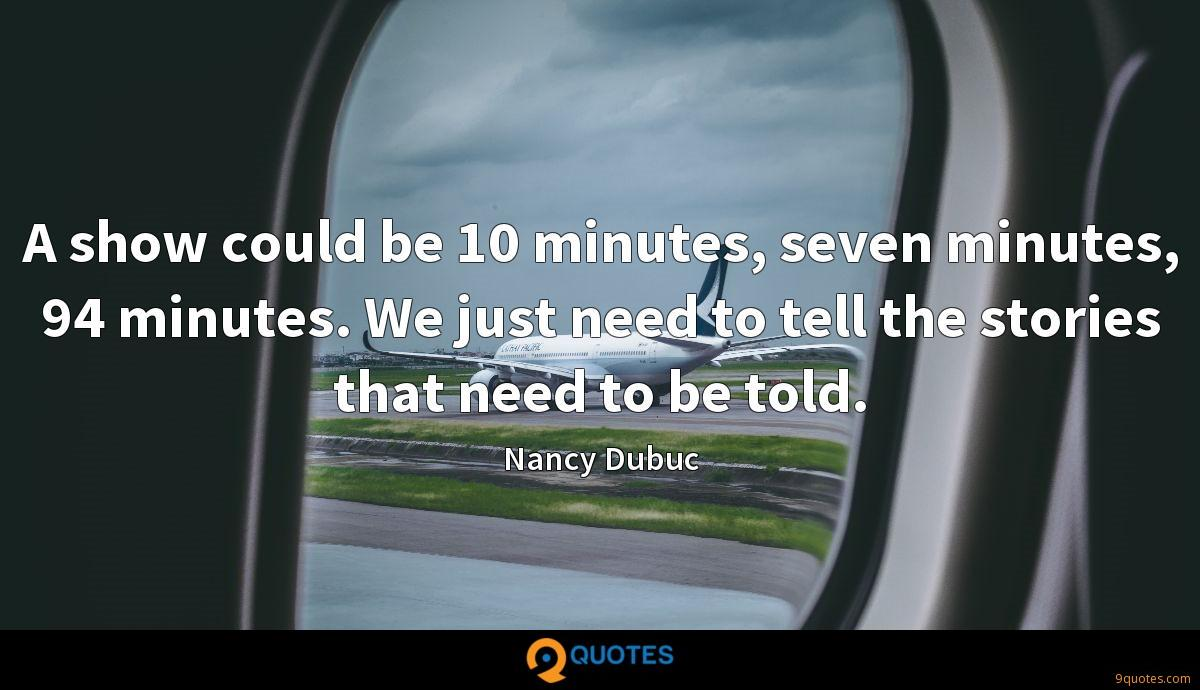 A show could be 10 minutes, seven minutes, 94 minutes. We just need to tell the stories that need to be told.
