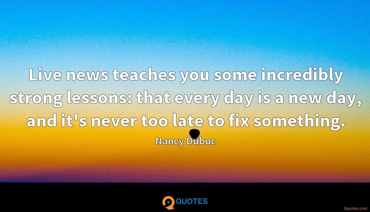Live news teaches you some incredibly strong lessons: that every day is a new day, and it's never too late to fix something.