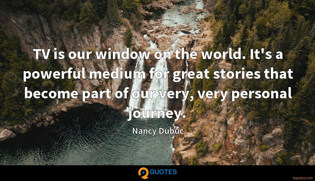 TV is our window on the world. It's a powerful medium for great stories that become part of our very, very personal journey.