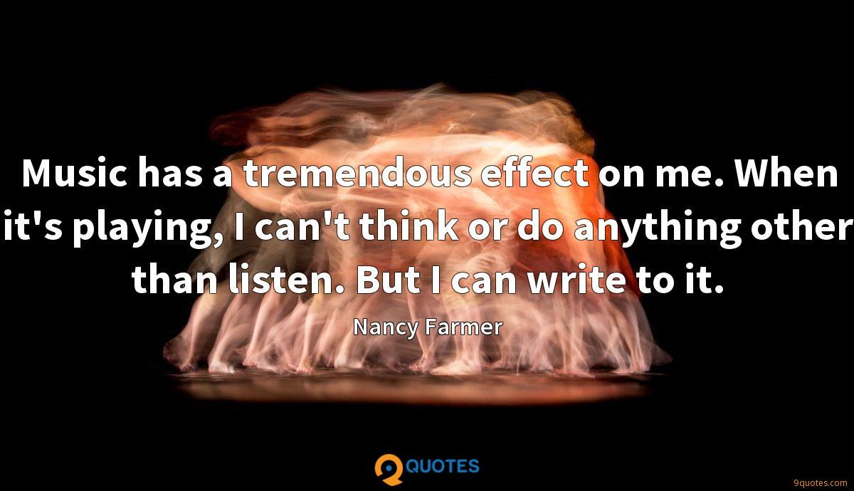 Music has a tremendous effect on me. When it's playing, I can't think or do anything other than listen. But I can write to it.