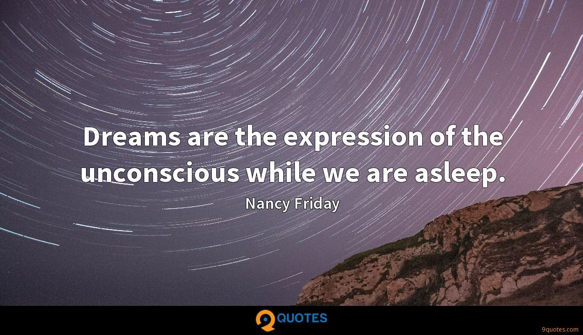 Dreams are the expression of the unconscious while we are asleep.