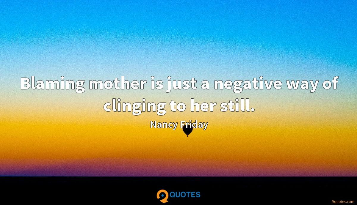 Blaming mother is just a negative way of clinging to her still.