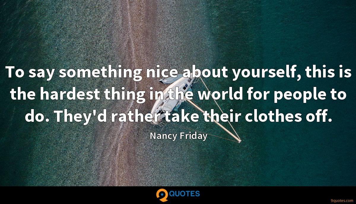 To say something nice about yourself, this is the hardest thing in the world for people to do. They'd rather take their clothes off.