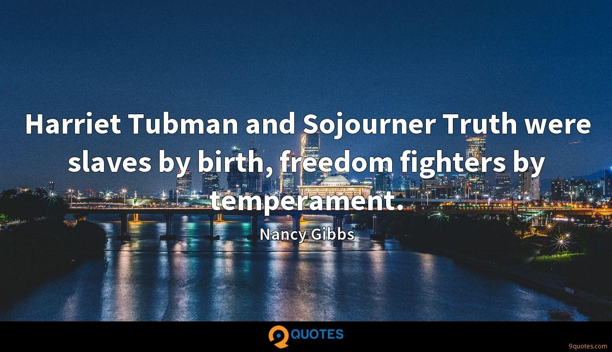 Harriet Tubman and Sojourner Truth were slaves by birth, freedom fighters by temperament.